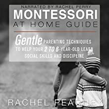Montessori at Home Guide: Gentle Parenting Techniques to Help Your 2- to 6-Year-Old Learn Social Skills and Discipline | Livre audio Auteur(s) : Rachel Peachey Narrateur(s) : Rachel Perry