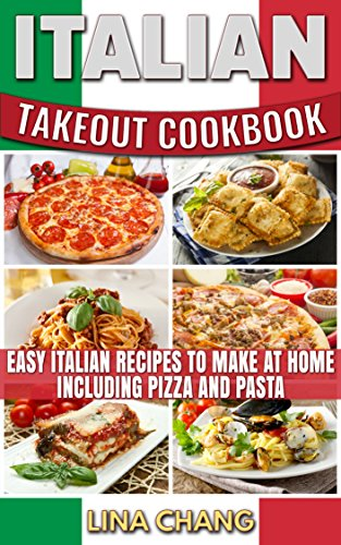Italian Takeout Cookbook Favorite Italian Takeout Recipes to Make at Home: Italian Recipes for Pizza, Pasta, Chicken, Desserts, Appetizers, Soup, Salad, Sandwich, Bread and Rice by Lina Chang