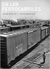 En los ferrocarriles. Juan Rulfo/ Fotografías: Juan Rulfo: Amazon.com