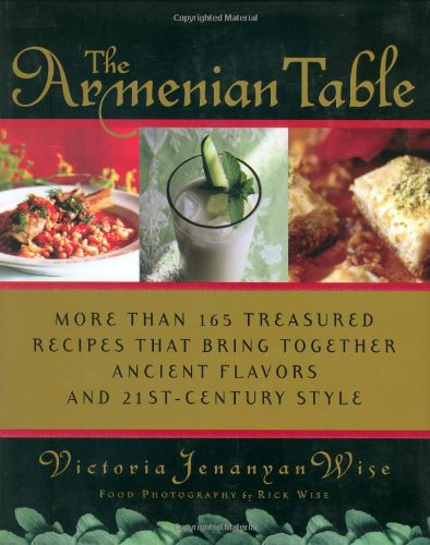 The Armenian Table: More than 165 Treasured Recipes that Bring Together Ancient Flavors and 21st-Century Style by Victoria Jenanyan Wise