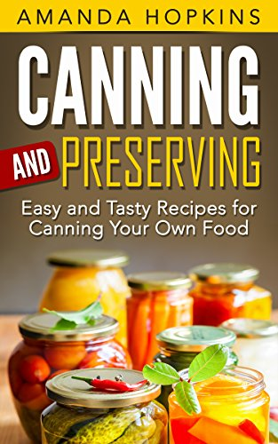 Canning and Preserving: Easy and Tasty Recipes for Canning Your Own Food by Amanda Hopkins