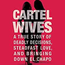 Cartel Wives: A True Story of Deadly Decisions, Steadfast Love, and Bringing Down El Chapo Audiobook by Mia Flores Narrated by Joy Nash, Sylvia Gonzalez