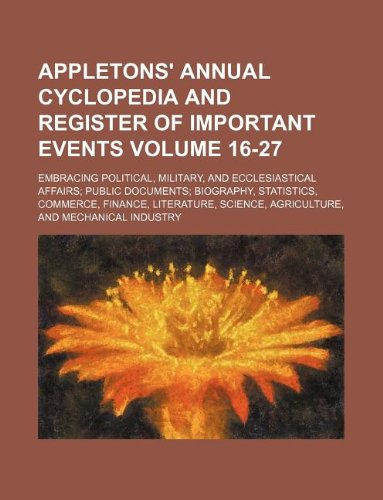 Appletons' annual cyclopedia and register of important events Volume 16-27; Embracing political, military, and ecclesiastical affairs public documents ... science, agriculture, and mechanical industry