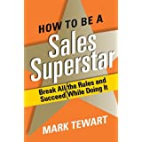 How to Be a Sales Superstar: Break All the Rules and Succeed While Doing It ~ Mark Tewart