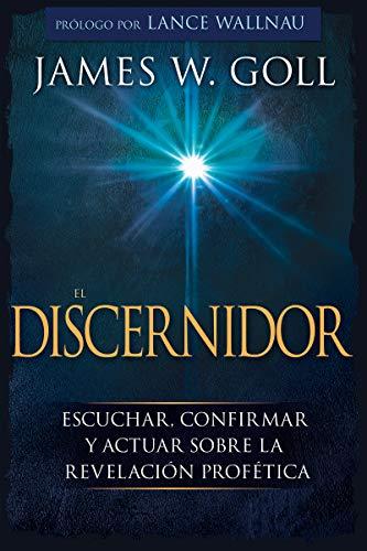 El Discernidor Escuchar, confirmar y actuar sobre la revelación profética  [Goll, James W] (Tapa Blanda)