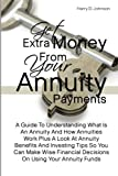 Get Extra Money From Your Annuity Payments: A Guide To Understanding What Is An Annuity And How Annuities Work Plus A Look At Annuity Benefits And ... Decisions On Using Your Annuity Funds