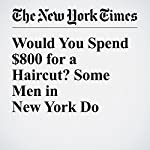 Would You Spend $800 for a Haircut? Some Men in New York Do   Laura M. Holson