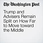 Trump and Advisers Remain Split on How Far to Move toward the Middle | Jenna Johnson,Robert Costa
