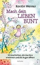 Mach Dein Leben Bunt: 50 Geschichten, Die Das Herz Erwärmen Und Die Augen öffnen (german Edition)