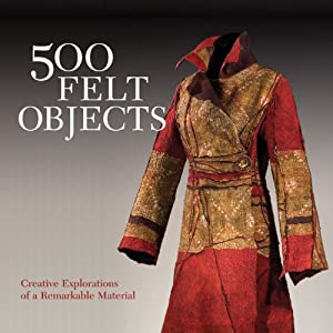 500 Felt Objects: Creative Explorations of a Remarkable Material (500 Series)