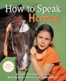"How to Speak ""Horse"": A Horse-Crazy Kid's Guide to Reading Body Language, Understanding Behavior, and ""Talking Back"" with Simple Groundwork Lessons"
