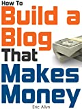 How To Build a Blog That Makes Money - The Ultimate Beginners Guide to Starting and Profiting From a Blog