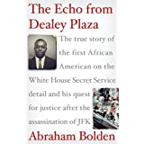The Echo from Dealey Plaza: The true story of the first African American on the White House Secret Service detail and his quest for justice after the assassination of JFK ~ Abraham Bolden
