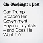 Can Trump Broaden His Government Beyond Loyalists – and Does He Want To? | Philip Rucker,Dana Priest,Karen DeYoung