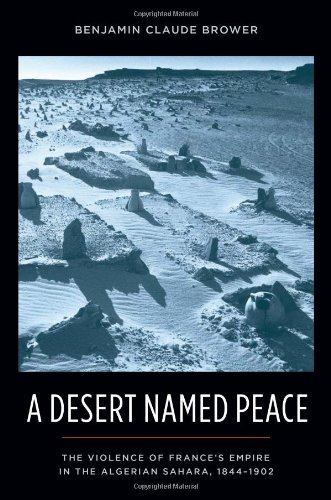 A Desert Named Peace: The Violence of France's Empire in the Algerian Sahara, 1844-1902 (History and Society of the Mode