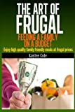 The Art of Frugal: Feeding a Family on a Budget: Enjoy high quality family friendly meals at frugal prices