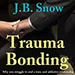 Trauma Bonding: Why You Struggle to End a Toxic and Addictive Relationship: Transcend Mediocrity, Book 64 | J.B. Snow