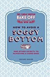 Gerard Baker The Great British Bake Off: How to Avoid a Soggy Bottom and Other Secrets to Achieving a Good Bake by Baker, Gerard (2013)