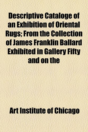 Descriptive Cataloge of an Exhibition of Oriental Rugs; From the Collection of James Franklin Ballard Exhibited in Gallery Fifty and on the