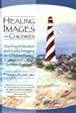Healing Images for Children: Teaching Relaxation and Guided Imagery to Children Facing Cancer and Other Serious Illnesses