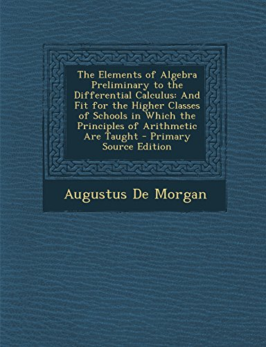The Elements of Algebra Preliminary to the Differential Calculus: And Fit for the Higher Classes of Schools in Which the Principles of Arithmetic Are Taught
