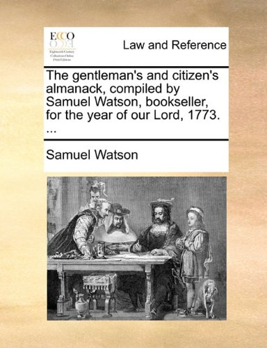 The gentleman's and citizen's almanack, compiled by Samuel Watson, bookseller, for the year of our Lord, 1773. ...