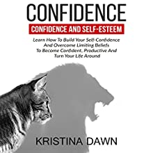 Confidence and Self-Esteem: Learn How to Build Your Self-Confidence and Overcome Limiting Beliefs to Become Confident, Productive and Turn Your Life Around Audiobook by Kristina Dawn Narrated by Gregory Zarcone