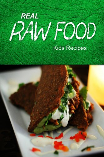 Real Raw Food - Kids Recipes: Raw Diet Cookbook For The Raw Lifestyle