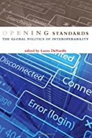Opening Standards: The Global Politics of Interoperability Front Cover