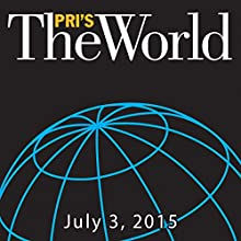The World, July 03, 2015  by Marco Werman Narrated by Marco Werman