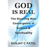 God Is Real: The Stunning New Convergence of Science and Spirituality ~ Sanjay C Patel