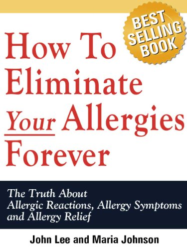 How To Eliminate Your Allergies Forever: The Truth About Allergic Reactions, Allergy Symptoms And Allergy Relief