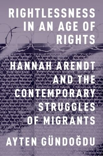 Rightlessness in an Age of Rights: Hannah Arendt and the Contemporary Struggles of Migrants