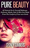 Pure Beauty: All Natural Do-It-Yourself Makeups, Perfumes, Masks, Hair & Skin Care Right From The Comfort Of Your Own Home (Pure Life Book 4)