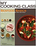 Seafood Basics: 86 Recipes Illustrated Step by Step (My Cooking Class)