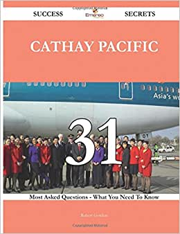 Cathay Pacific 31 Success Secrets - 31 Most Asked Questions On Cathay Pacific - What You Need To Know
