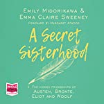 A Secret Sisterhood: The Hidden Friendships of Austen, Brontë, Eliot and Woolf | Emma Claire Sweeney,Emily Midorikawa,Margaret Atwood - foreword