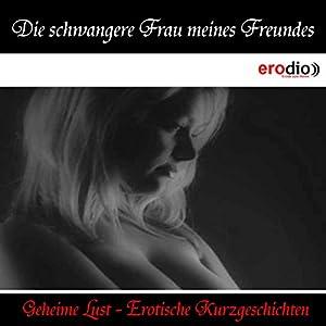 Die schwangere Frau meines Freundes (Geheime Lust - Erotische Kurzgeschichten) Hörbuch