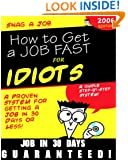 Snag a Job: How to Get a Job in 30 Days or Less ...for Idiots ...Guaranteed!