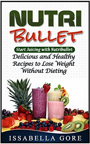 Nutribullet: Start Juicing with Nutribullet: Delicious and Healthy Recipes to Lose Weight Without Dieting (Nutribullet , nutribullet recipes, nutribullet smoothies,) by Issabella Gore