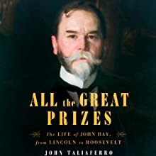 All the Great Prizes: The Life of John Hay, from Lincoln to Roosevelt (       UNABRIDGED) by John Taliaferro Narrated by Joe Barrett