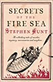 Stephen Hunt Secrets of the Fire Sea