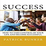 Success: How to Take Control of Your Life and Become Successful | Patrick Bunker