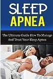 Sleep Apnea: The Ultimate Guide How To Manage And Treat Your Sleep Apnea (Sleep Apnea Machine, Sleep Apnea Guide, Sleep Apnea Cure, Sleep Apnea Treatment, Sleep Apnea Solution) (Volume 5)