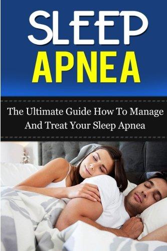 Sleep Apnea: The Ultimate Guide How To Manage And Treat Your Sleep Apnea (Sleep Apnea Machine, Sleep Apnea Guide, Sleep Apnea Cure, Sleep Apnea Treatment, Sleep Apnea Solution) (Volume 5) PDF