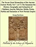 The Seven Great Monarchies of the Ancient Eastern World, Vol 7. (of 7): The Sassanian the History, Geography and Antiquities of Chaldaea, Assyria, Babylon, ... Parthia and Sassanian or New Persian Empire