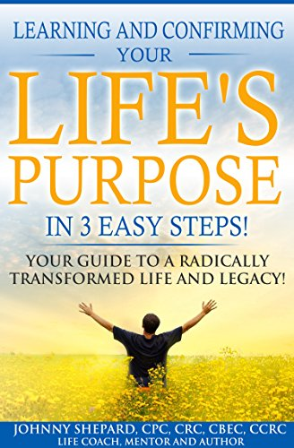 LEARNING AND CONFIRMING YOUR LIFE'S PURPOSE IN 3 EASY STEPS!: YOUR GUIDE TO A RADICALLY TRANSFORMED LIFE AND LEGACY!