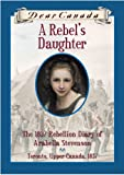 Dear Canada: A Rebel's Daughter: The 1837 Rebellion Diary of Arabelle Stevenson Toronto, Upper Canad (0439969670) by Janet Lunn