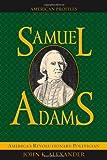 Samuel Adams: America's Revolutionary Politician (American Profiles)