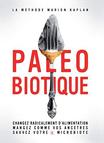 Paléobiotique: Changez radicalement d'alimentation, mangez comme vos ancêtres, sauvez votre microbiote